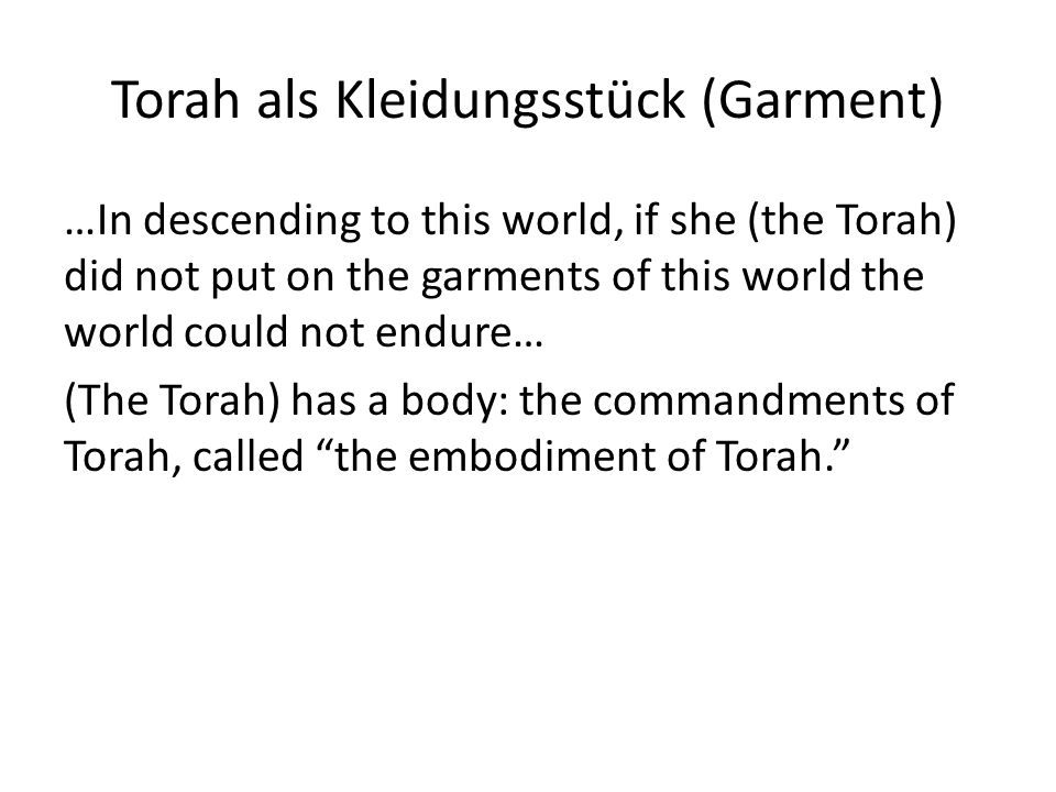 Torah als Kleidungsstück (Garment) …In descending to this world, if she (the Torah) did not put on the garments of this world the world could not endure… (The Torah) has a body: the commandments of Torah, called the embodiment of Torah.