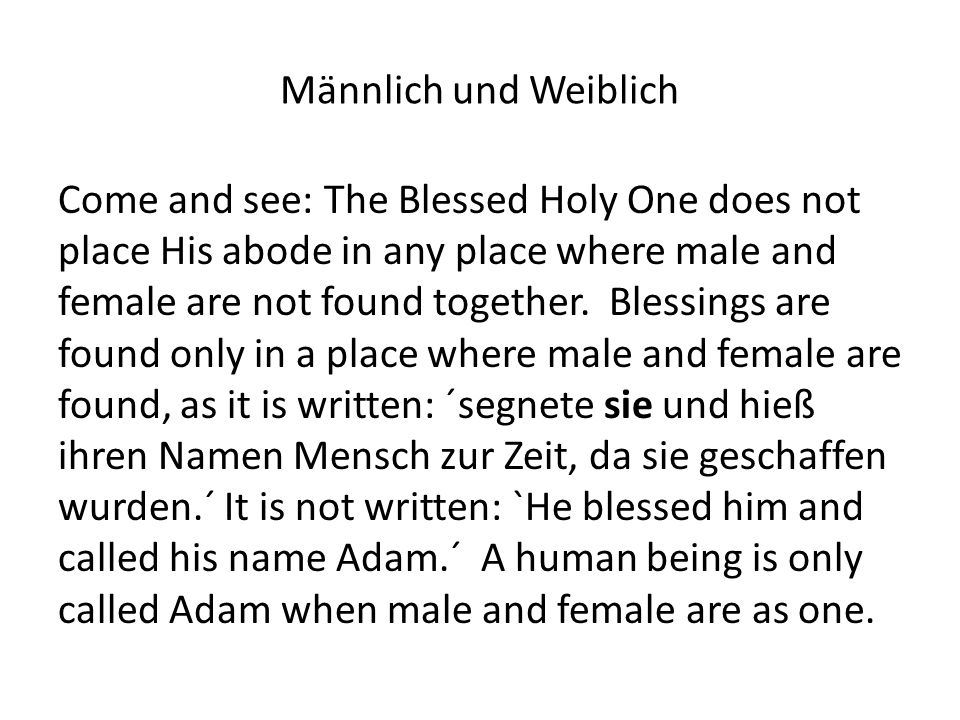 Männlich und Weiblich Come and see: The Blessed Holy One does not place His abode in any place where male and female are not found together.