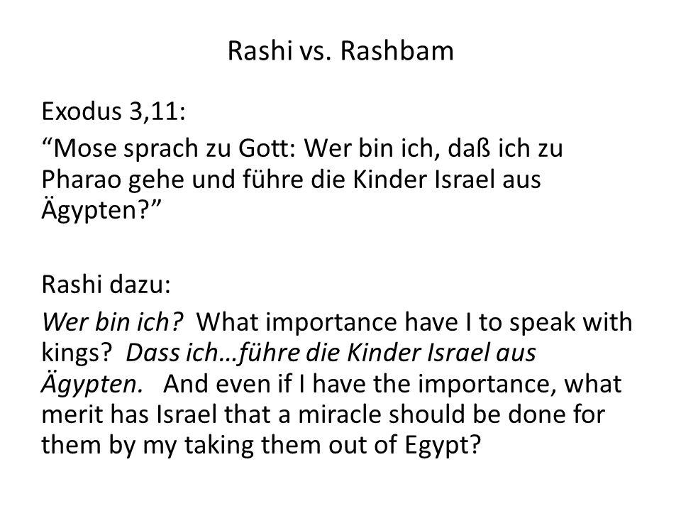 Rashi vs. Rashbam Exodus 3,11: Mose sprach zu Gott: Wer bin ich, daß ich zu Pharao gehe und führe die Kinder Israel aus Ägypten? Rashi dazu: Wer bin i