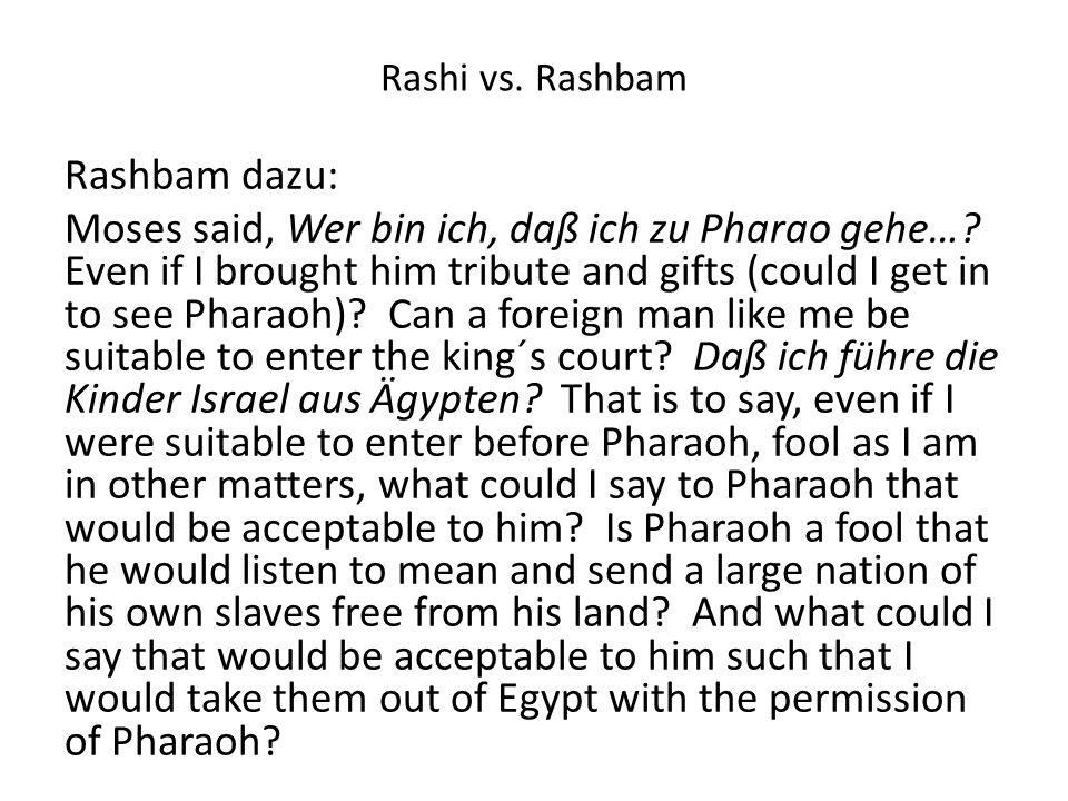 Rashi vs. Rashbam Rashbam dazu: Moses said, Wer bin ich, daß ich zu Pharao gehe…? Even if I brought him tribute and gifts (could I get in to see Phara