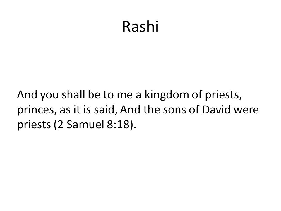 Rashi And you shall be to me a kingdom of priests, princes, as it is said, And the sons of David were priests (2 Samuel 8:18).