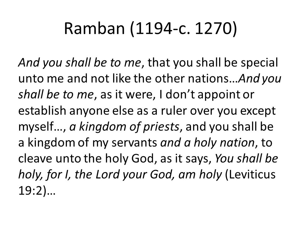 Ramban (1194-c. 1270) And you shall be to me, that you shall be special unto me and not like the other nations…And you shall be to me, as it were, I d