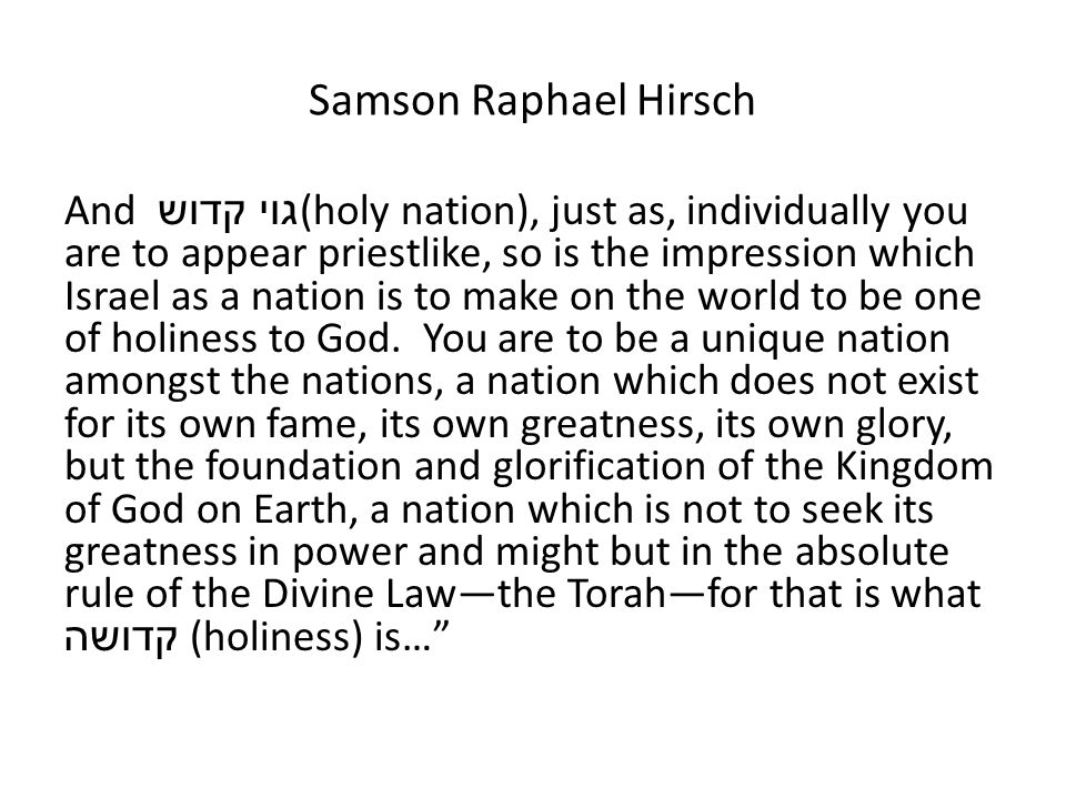 Samson Raphael Hirsch And גוי קדוש (holy nation), just as, individually you are to appear priestlike, so is the impression which Israel as a nation is to make on the world to be one of holiness to God.