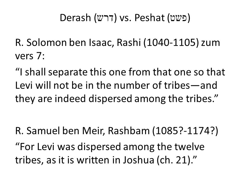 Derash ( דרש ) vs. Peshat ( פשט ) R. Solomon ben Isaac, Rashi (1040-1105) zum vers 7: I shall separate this one from that one so that Levi will not be