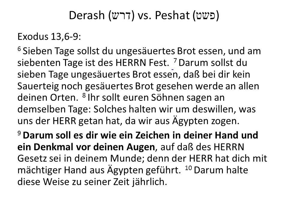 Derash ( דרש ) vs. Peshat ( פשט ) Exodus 13,6-9: 6 Sieben Tage sollst du ungesäuertes Brot essen, und am siebenten Tage ist des HERRN Fest. 7 Darum so