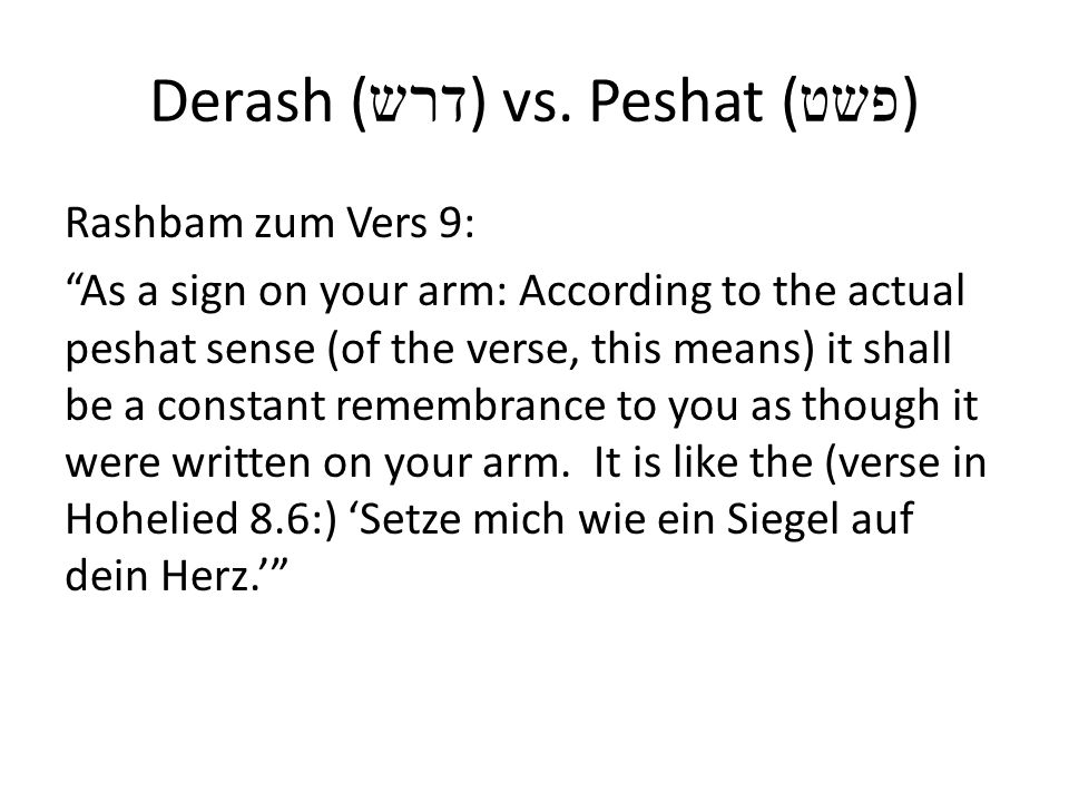 Derash ( דרש ) vs. Peshat ( פשט ) Rashbam zum Vers 9: As a sign on your arm: According to the actual peshat sense (of the verse, this means) it shall