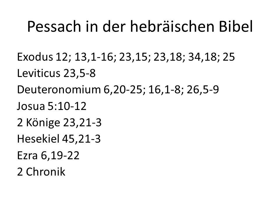 Pessach in der hebräischen Bibel Exodus 12; 13,1-16; 23,15; 23,18; 34,18; 25 Leviticus 23,5-8 Deuteronomium 6,20-25; 16,1-8; 26,5-9 Josua 5:10-12 2 Könige 23,21-3 Hesekiel 45,21-3 Ezra 6,19-22 2 Chronik