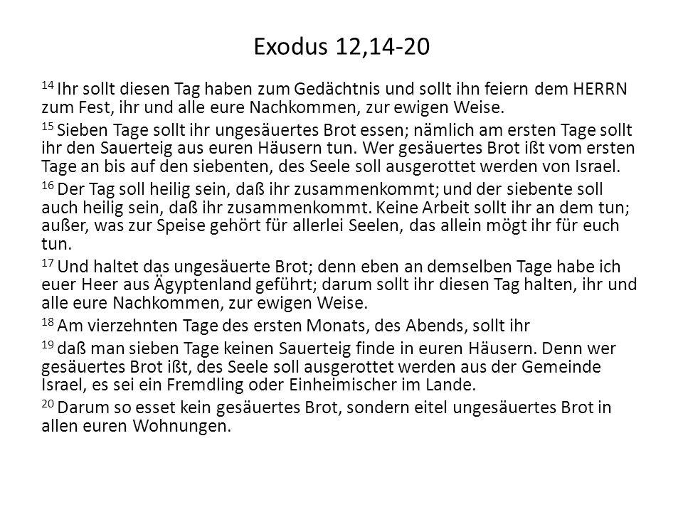 Exodus 12,14-20 14 Ihr sollt diesen Tag haben zum Gedächtnis und sollt ihn feiern dem HERRN zum Fest, ihr und alle eure Nachkommen, zur ewigen Weise.