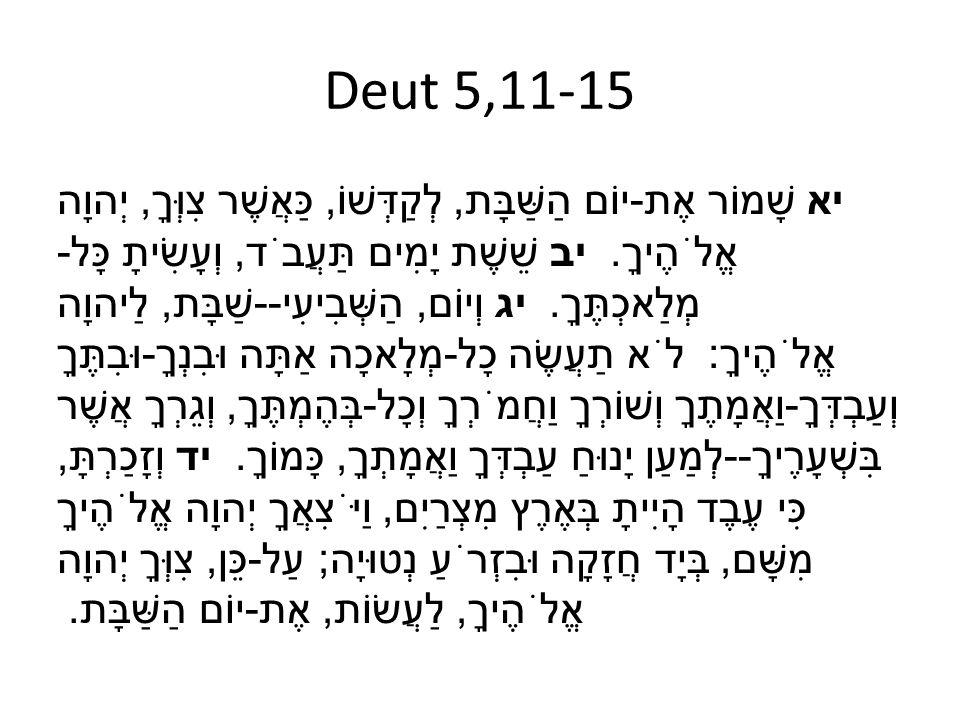 Deut 5,11-15 יא שָׁמוֹר אֶת - יוֹם הַשַּׁבָּת, לְקַדְּשׁוֹ, כַּאֲשֶׁר צִוְּךָ, יְהוָה אֱלֹהֶיךָ. יב שֵׁשֶׁת יָמִים תַּעֲבֹד, וְעָשִׂיתָ כָּל - מְלַאכְ