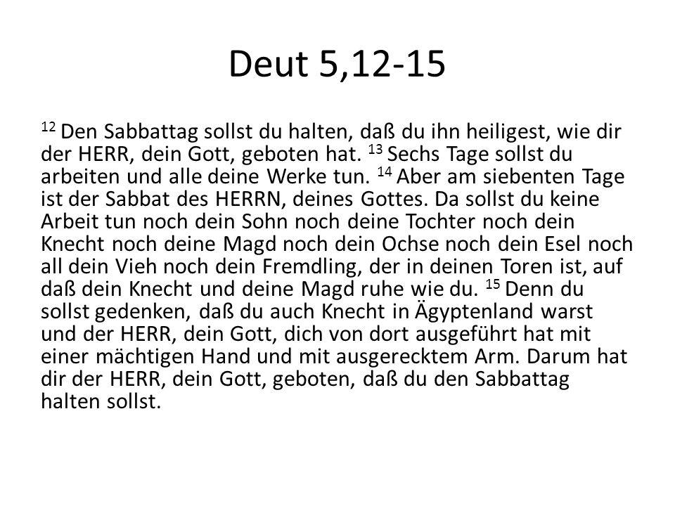 Deut 5,12-15 12 Den Sabbattag sollst du halten, daß du ihn heiligest, wie dir der HERR, dein Gott, geboten hat. 13 Sechs Tage sollst du arbeiten und a