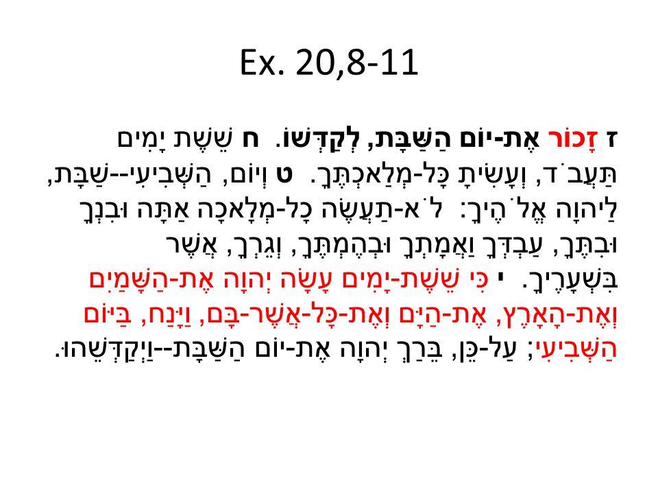 Ex. 20,8-11 ז זָכוֹר אֶת - יוֹם הַשַּׁבָּת, לְקַדְּשׁוֹ. ח שֵׁשֶׁת יָמִים תַּעֲבֹד, וְעָשִׂיתָ כָּל - מְלַאכְתֶּךָ. ט וְיוֹם, הַשְּׁבִיעִי -- שַׁבָּת,