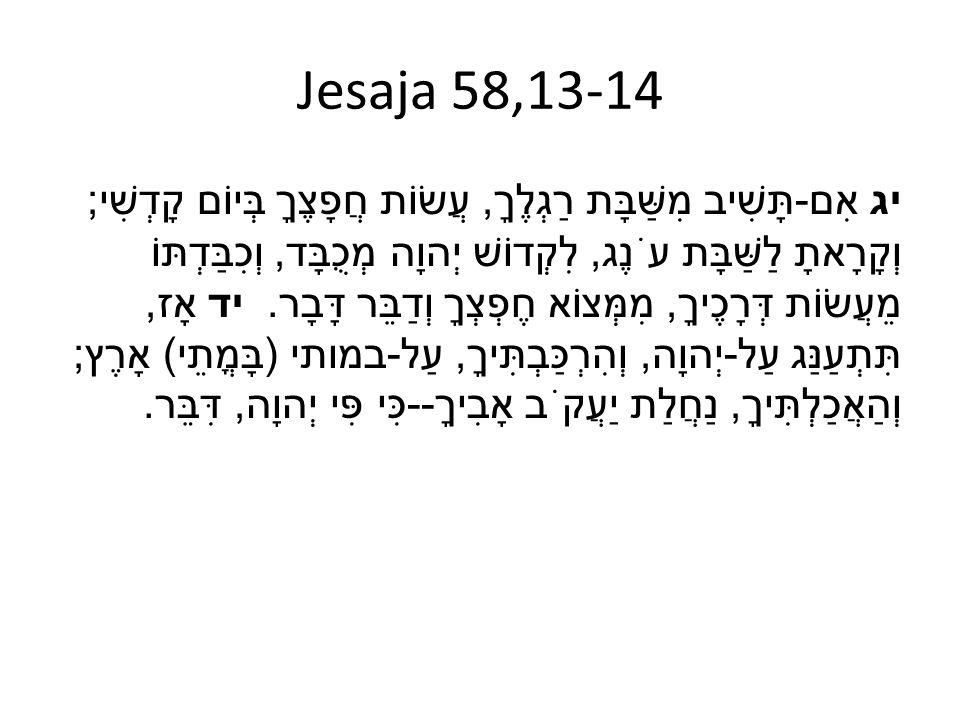 Jesaja 58,13-14 יג אִם - תָּשִׁיב מִשַּׁבָּת רַגְלֶךָ, עֲשׂוֹת חֲפָצֶךָ בְּיוֹם קָדְשִׁי ; וְקָרָאתָ לַשַּׁבָּת עֹנֶג, לִקְדוֹשׁ יְהוָה מְכֻבָּד, וְכִ