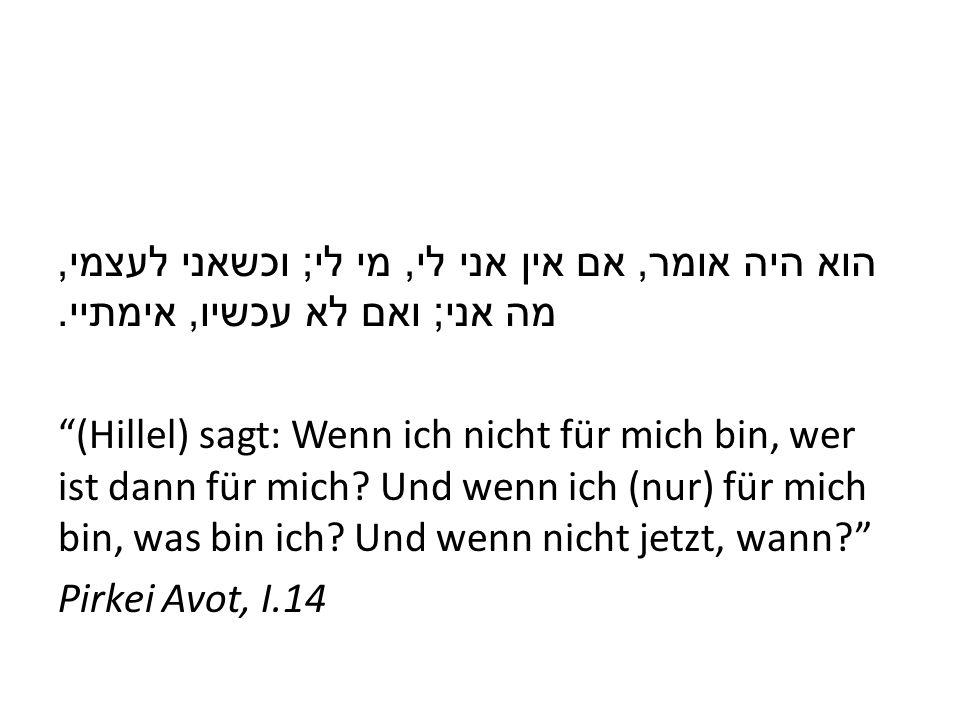 הוא היה אומר, אם אין אני לי, מי לי ; וכשאני לעצמי, מה אני ; ואם לא עכשיו, אימתיי. (Hillel) sagt: Wenn ich nicht für mich bin, wer ist dann für mich? U