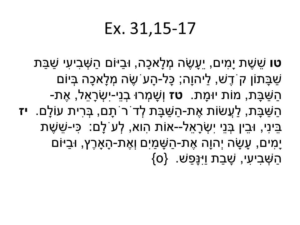 Ex. 31,15-17 טו שֵׁשֶׁת יָמִים, יֵעָשֶׂה מְלָאכָה, וּבַיּוֹם הַשְּׁבִיעִי שַׁבַּת שַׁבָּתוֹן קֹדֶשׁ, לַיהוָה ; כָּל - הָעֹשֶׂה מְלָאכָה בְּיוֹם הַשַּׁ