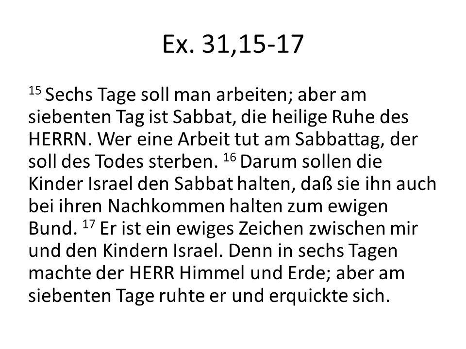 Ex. 31,15-17 15 Sechs Tage soll man arbeiten; aber am siebenten Tag ist Sabbat, die heilige Ruhe des HERRN. Wer eine Arbeit tut am Sabbattag, der soll