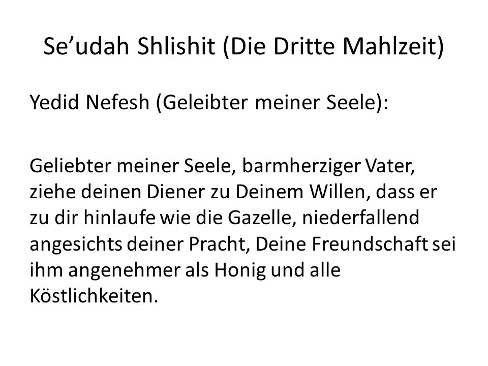 Seudah Shlishit (Die Dritte Mahlzeit) Yedid Nefesh (Geleibter meiner Seele): Geliebter meiner Seele, barmherziger Vater, ziehe deinen Diener zu Deinem