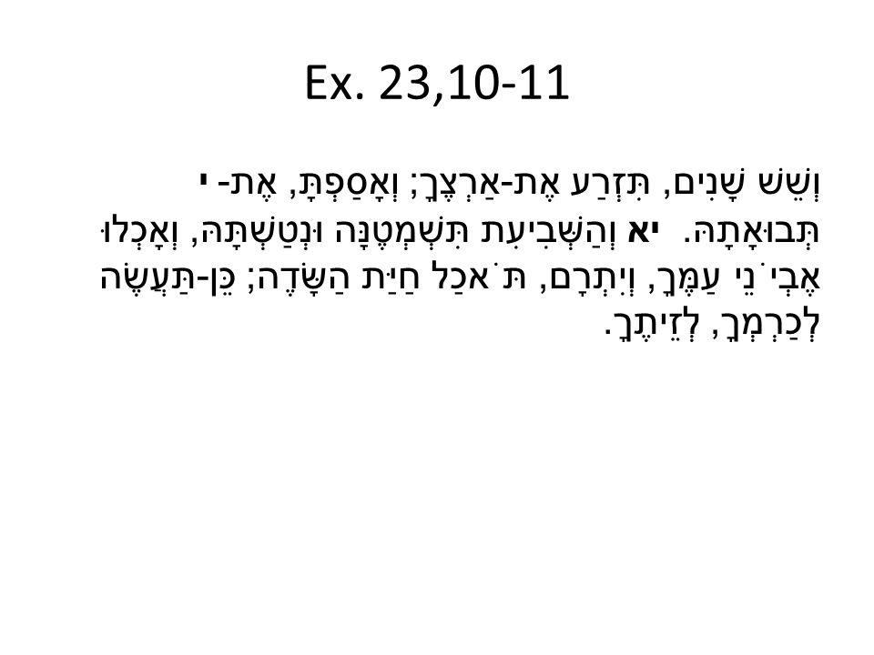 Ex. 23,10-11 י וְשֵׁשׁ שָׁנִים, תִּזְרַע אֶת - אַרְצֶךָ ; וְאָסַפְתָּ, אֶת - תְּבוּאָתָהּ. יא וְהַשְּׁבִיעִת תִּשְׁמְטֶנָּה וּנְטַשְׁתָּהּ, וְאָכְלוּ