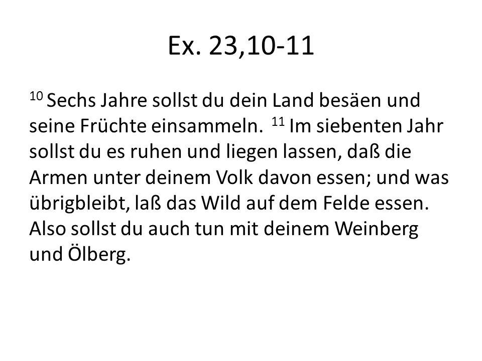 Ex. 23,10-11 10 Sechs Jahre sollst du dein Land besäen und seine Früchte einsammeln. 11 Im siebenten Jahr sollst du es ruhen und liegen lassen, daß di