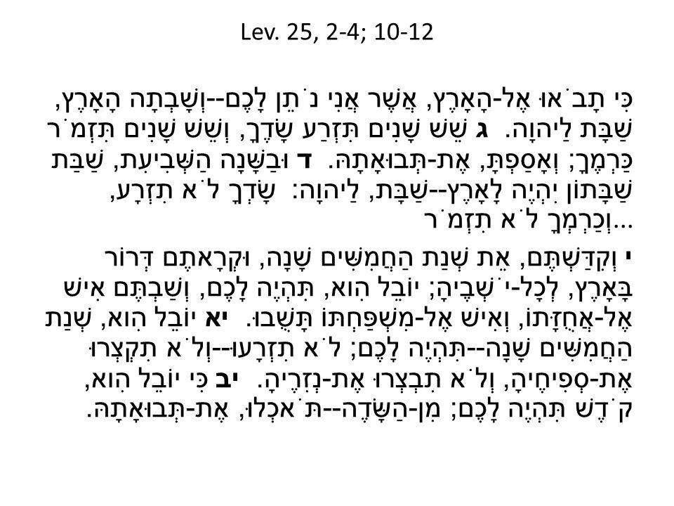 Lev. 25, 2-4; 10-12 כִּי תָבֹאוּ אֶל - הָאָרֶץ, אֲשֶׁר אֲנִי נֹתֵן לָכֶם -- וְשָׁבְתָה הָאָרֶץ, שַׁבָּת לַיהוָה. ג שֵׁשׁ שָׁנִים תִּזְרַע שָׂדֶךָ, וְש