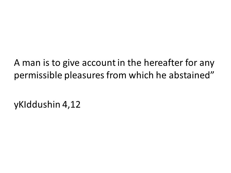 A man is to give account in the hereafter for any permissible pleasures from which he abstained yKIddushin 4,12