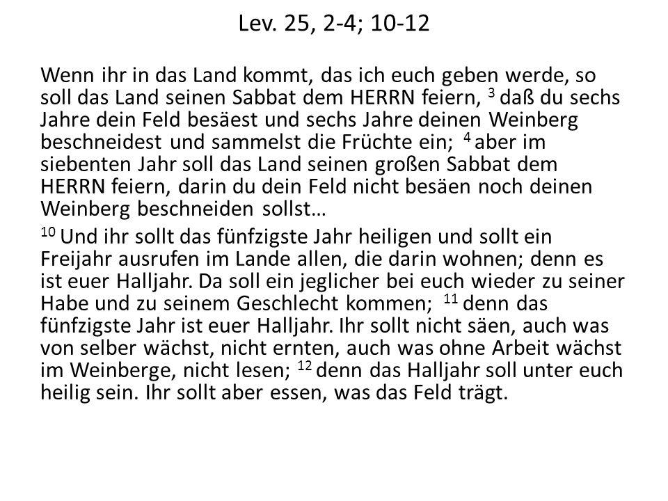 Lev. 25, 2-4; 10-12 Wenn ihr in das Land kommt, das ich euch geben werde, so soll das Land seinen Sabbat dem HERRN feiern, 3 daß du sechs Jahre dein F