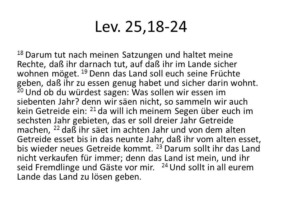 Lev. 25,18-24 18 Darum tut nach meinen Satzungen und haltet meine Rechte, daß ihr darnach tut, auf daß ihr im Lande sicher wohnen möget. 19 Denn das L