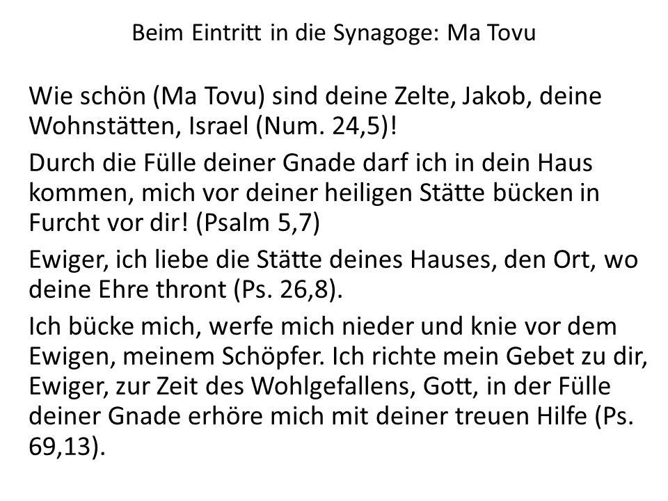 Beim Eintritt in die Synagoge: Ma Tovu Wie schön (Ma Tovu) sind deine Zelte, Jakob, deine Wohnstätten, Israel (Num. 24,5)! Durch die Fülle deiner Gnad