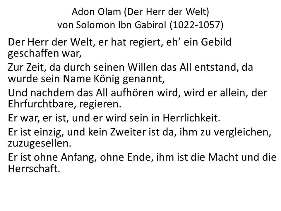 Adon Olam (Der Herr der Welt) von Solomon Ibn Gabirol (1022-1057) Der Herr der Welt, er hat regiert, eh ein Gebild geschaffen war, Zur Zeit, da durch