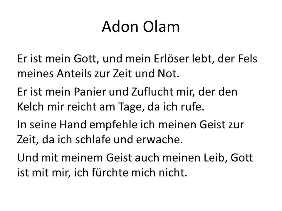 Adon Olam Er ist mein Gott, und mein Erlöser lebt, der Fels meines Anteils zur Zeit und Not. Er ist mein Panier und Zuflucht mir, der den Kelch mir re