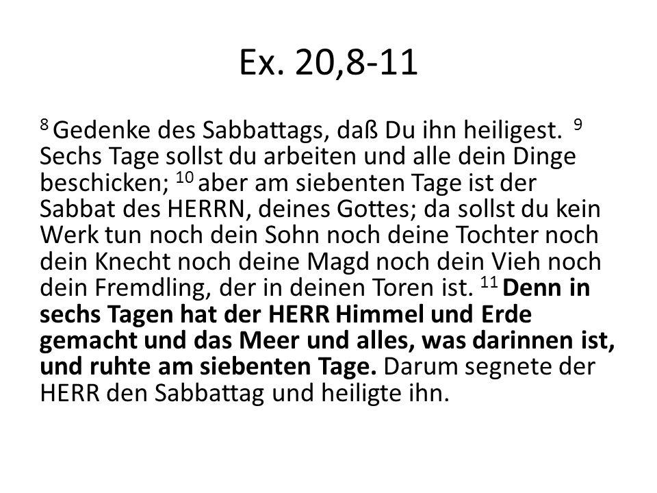 Ex. 20,8-11 8 Gedenke des Sabbattags, daß Du ihn heiligest. 9 Sechs Tage sollst du arbeiten und alle dein Dinge beschicken; 10 aber am siebenten Tage