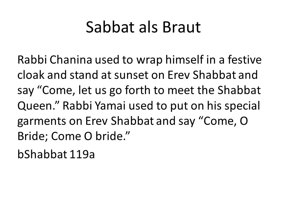 Sabbat als Braut Rabbi Chanina used to wrap himself in a festive cloak and stand at sunset on Erev Shabbat and say Come, let us go forth to meet the Shabbat Queen.