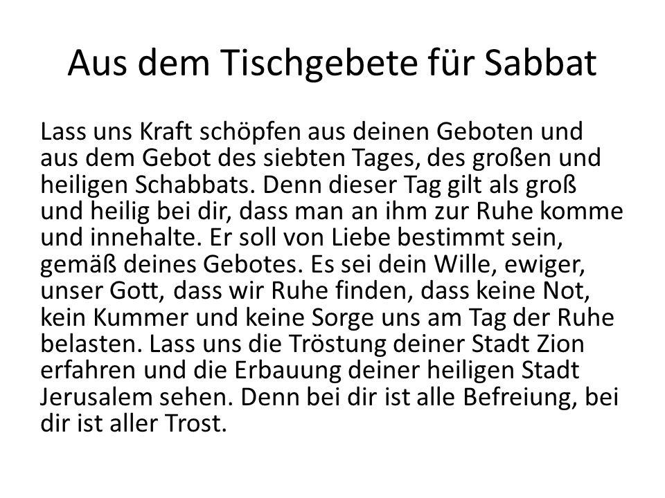 Aus dem Tischgebete für Sabbat Lass uns Kraft schöpfen aus deinen Geboten und aus dem Gebot des siebten Tages, des großen und heiligen Schabbats. Denn