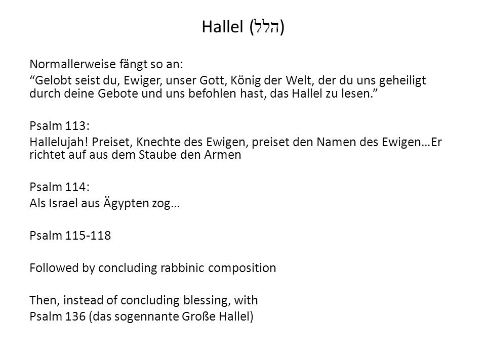 Hallel ( הלל ) Normallerweise fängt so an: Gelobt seist du, Ewiger, unser Gott, König der Welt, der du uns geheiligt durch deine Gebote und uns befohl