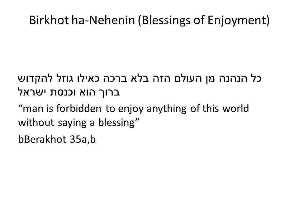 Birkhot ha-Nehenin (Blessings of Enjoyment) כל הנהנה מן העולם הזה בלא ברכה כאילו גוזל להקדוש ברוך הוא וכנסת ישראל man is forbidden to enjoy anything o