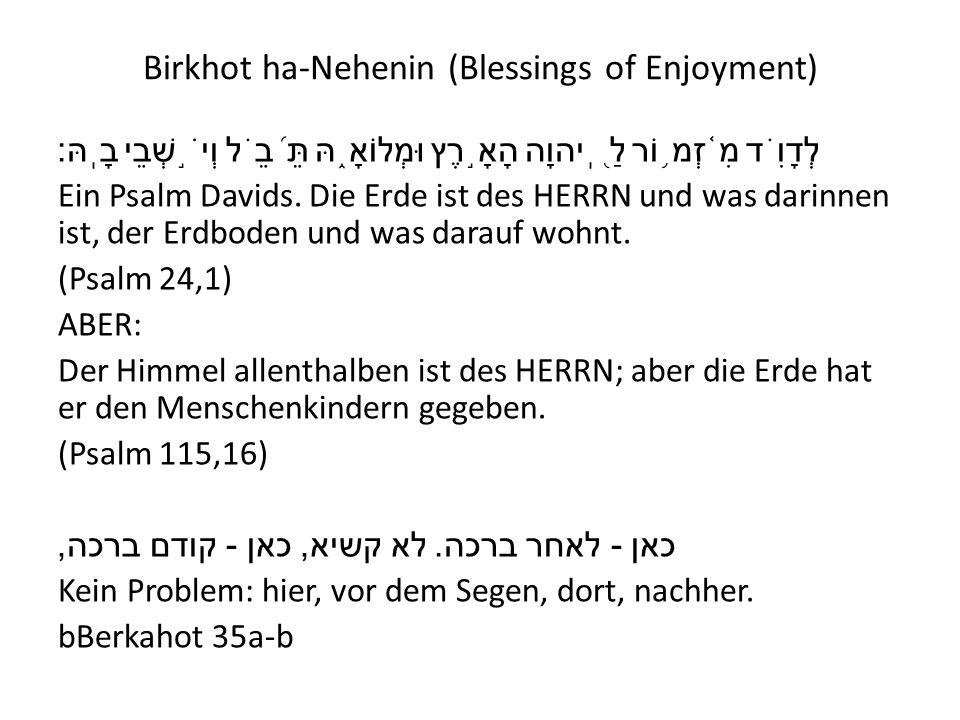 Birkhot ha-Nehenin (Blessings of Enjoyment) לְדָוִ ֗ ד מִ ֫ זְמ ֥ וֹר לַ ֭ ֽיהוָה הָאָ ֣ רֶץ וּמְלוֹאָ ֑ הּ תֵּ ֝ בֵ ֗ ל וְיֹ ֣ שְׁבֵי בָֽהּ׃ Ein Psal