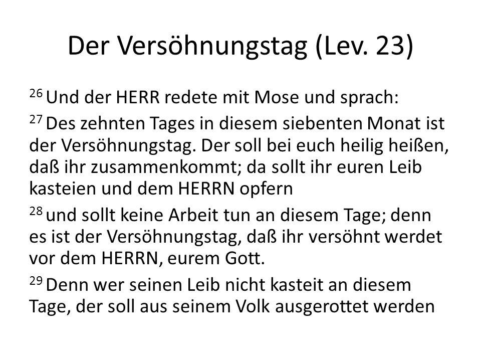 Der Versöhnungstag (Lev. 23) 26 Und der HERR redete mit Mose und sprach: 27 Des zehnten Tages in diesem siebenten Monat ist der Versöhnungstag. Der so