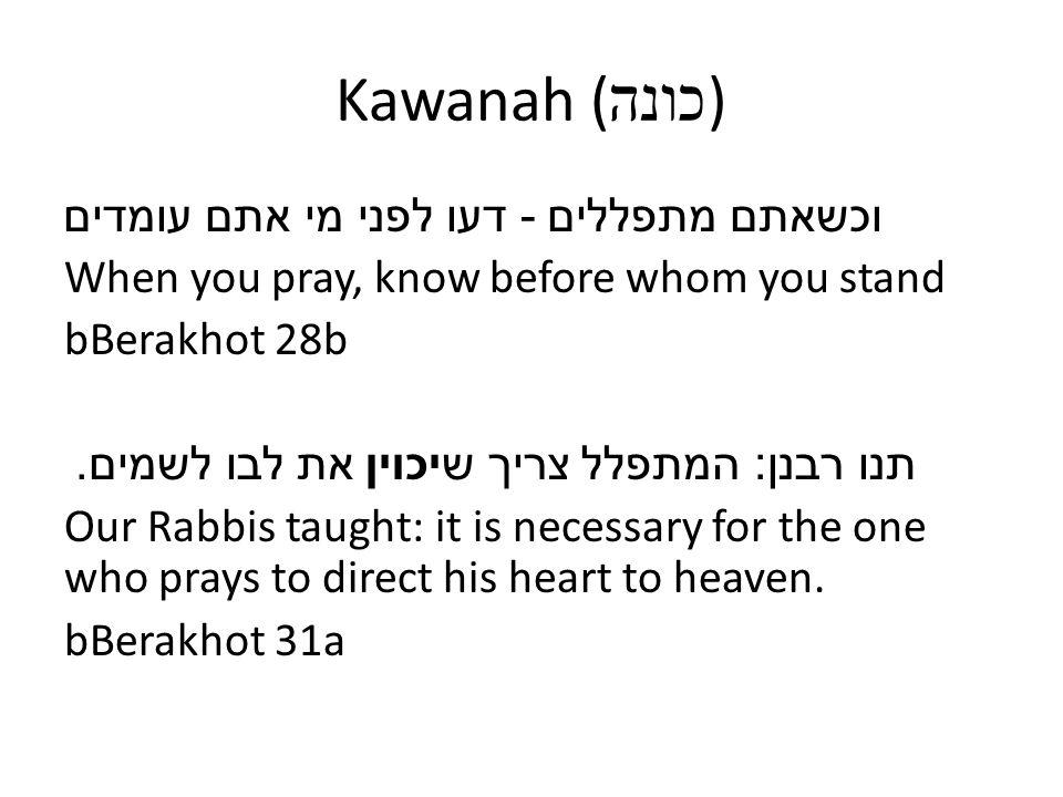 Kawanah ( כונה ) וכשאתם מתפללים - דעו לפני מי אתם עומדים When you pray, know before whom you stand bBerakhot 28b תנו רבנן : המתפלל צריך שיכוין את לבו