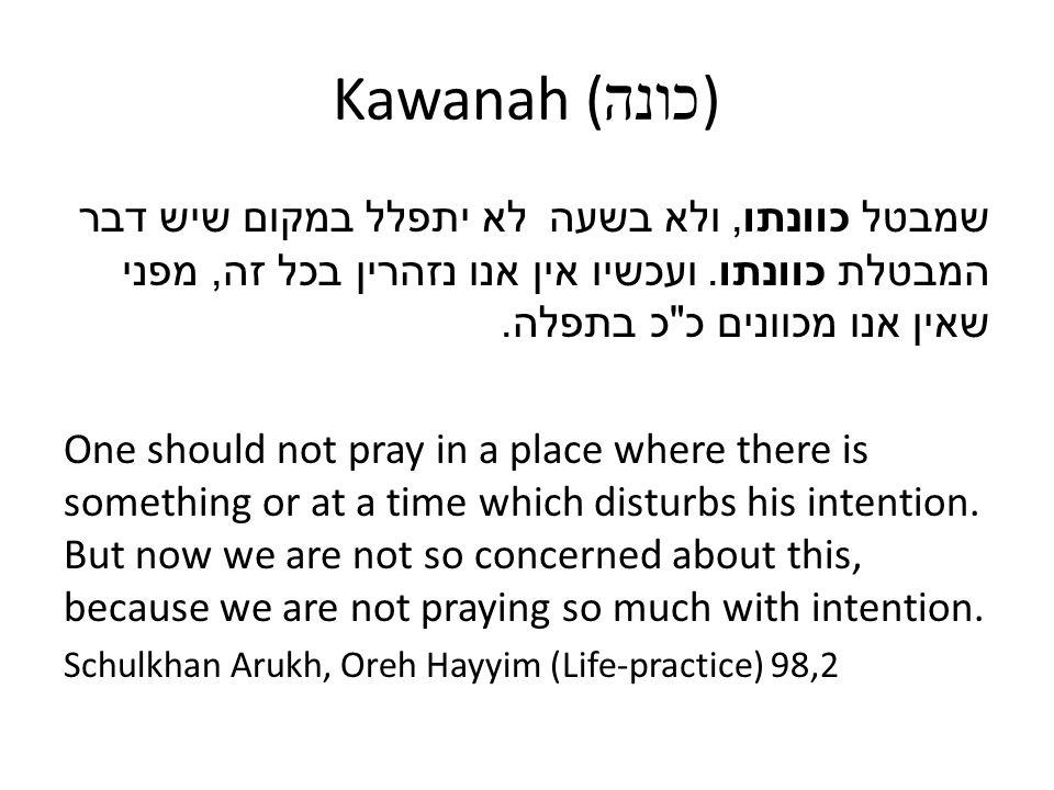 Kawanah ( כונה ) לא יתפלל במקום שיש דבר שמבטל כוונתו, ולא בשעה המבטלת כוונתו. ועכשיו אין אנו נזהרין בכל זה, מפני שאין אנו מכוונים כ