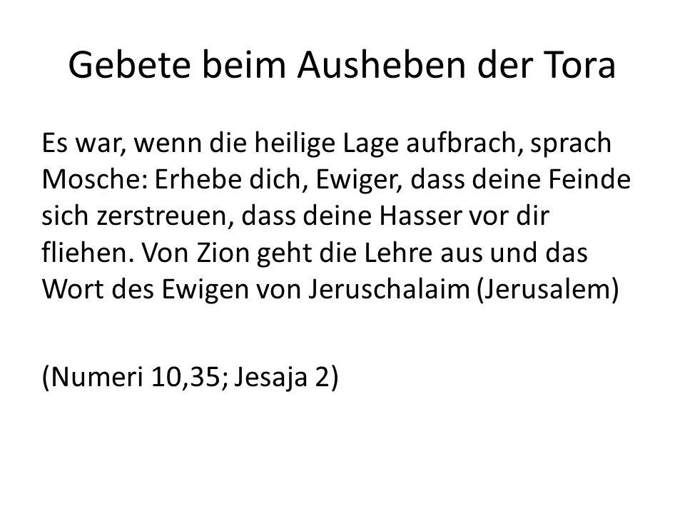 Gebete beim Ausheben der Tora Es war, wenn die heilige Lage aufbrach, sprach Mosche: Erhebe dich, Ewiger, dass deine Feinde sich zerstreuen, dass dein