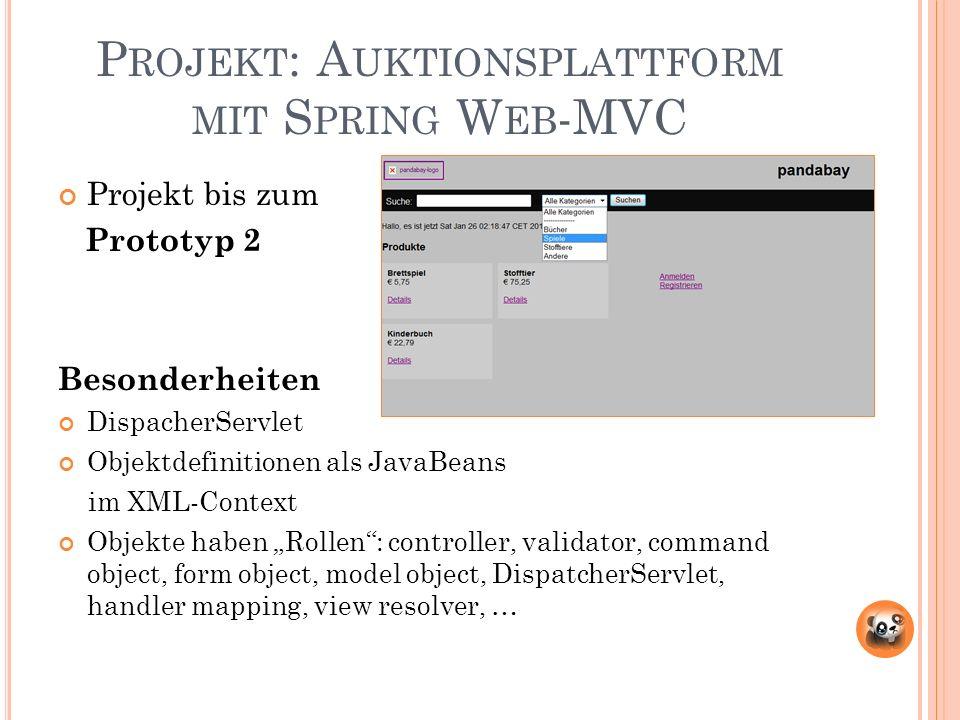 P ROJEKT : A UKTIONSPLATTFORM MIT S PRING W EB -MVC Projekt bis zum Prototyp 2 Besonderheiten DispacherServlet Objektdefinitionen als JavaBeans im XML-Context Objekte haben Rollen: controller, validator, command object, form object, model object, DispatcherServlet, handler mapping, view resolver, …