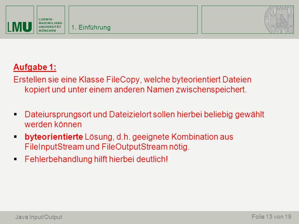 Aufgabe 1: Erstellen sie eine Klasse FileCopy, welche byteorientiert Dateien kopiert und unter einem anderen Namen zwischenspeichert. Dateiursprungsor