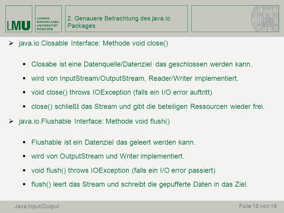 java.io.Closable Interface: Methode void close() Closabe ist eine Datenquelle/Datenziel das geschlossen werden kann. wird von InputStream/OutputStream
