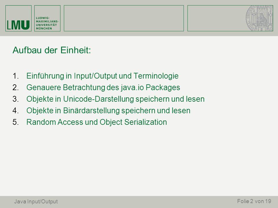 Aufbau der Einheit: 1. Einführung in Input/Output und Terminologie 2. Genauere Betrachtung des java.io Packages 3. Objekte in Unicode-Darstellung spei
