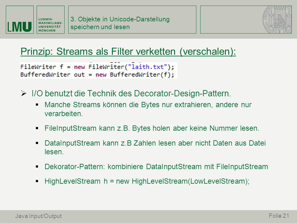 Prinzip: Streams als Filter verketten (verschalen): I/O benutzt die Technik des Decorator-Design-Pattern. Manche Streams können die Bytes nur extrahie