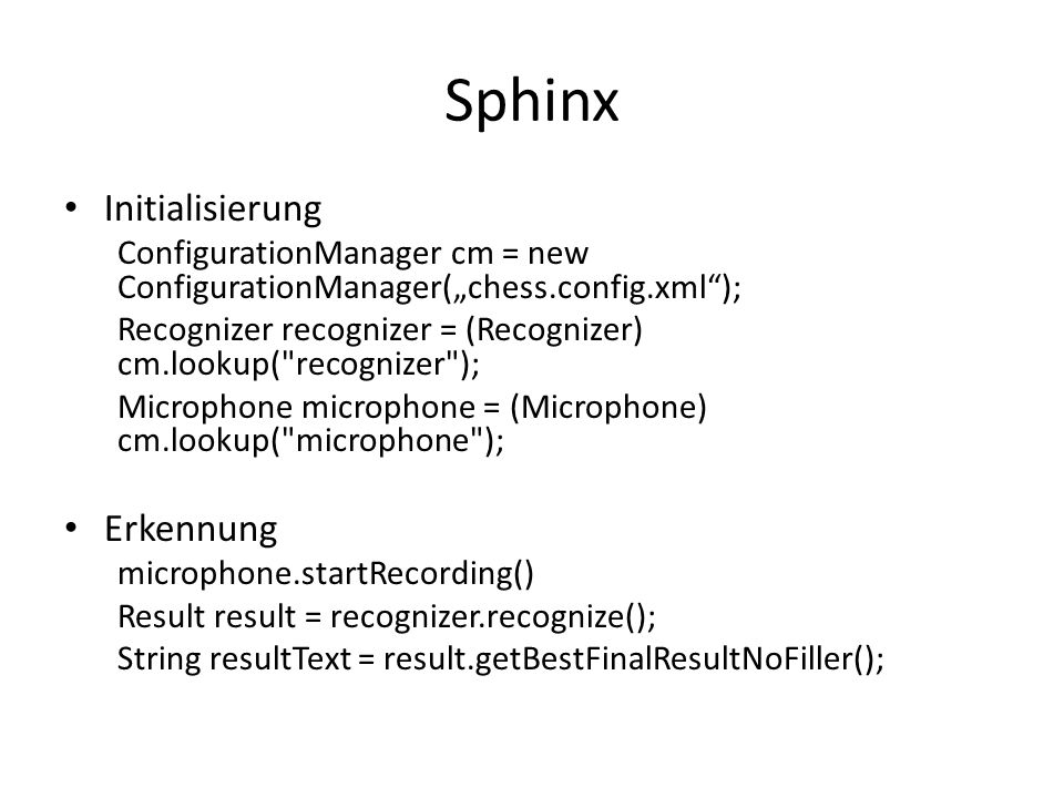 Sphinx Initialisierung ConfigurationManager cm = new ConfigurationManager(chess.config.xml); Recognizer recognizer = (Recognizer) cm.lookup( recognizer ); Microphone microphone = (Microphone) cm.lookup( microphone ); Erkennung microphone.startRecording() Result result = recognizer.recognize(); String resultText = result.getBestFinalResultNoFiller();