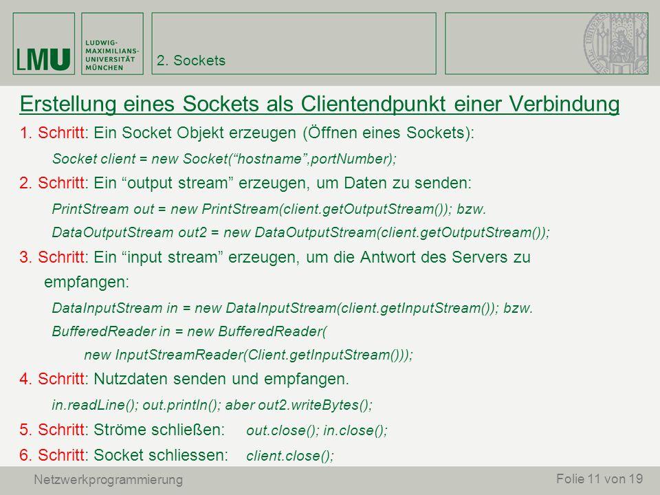 Erstellung eines Sockets als Clientendpunkt einer Verbindung 1. Schritt: Ein Socket Objekt erzeugen (Öffnen eines Sockets): Socket client = new Socket