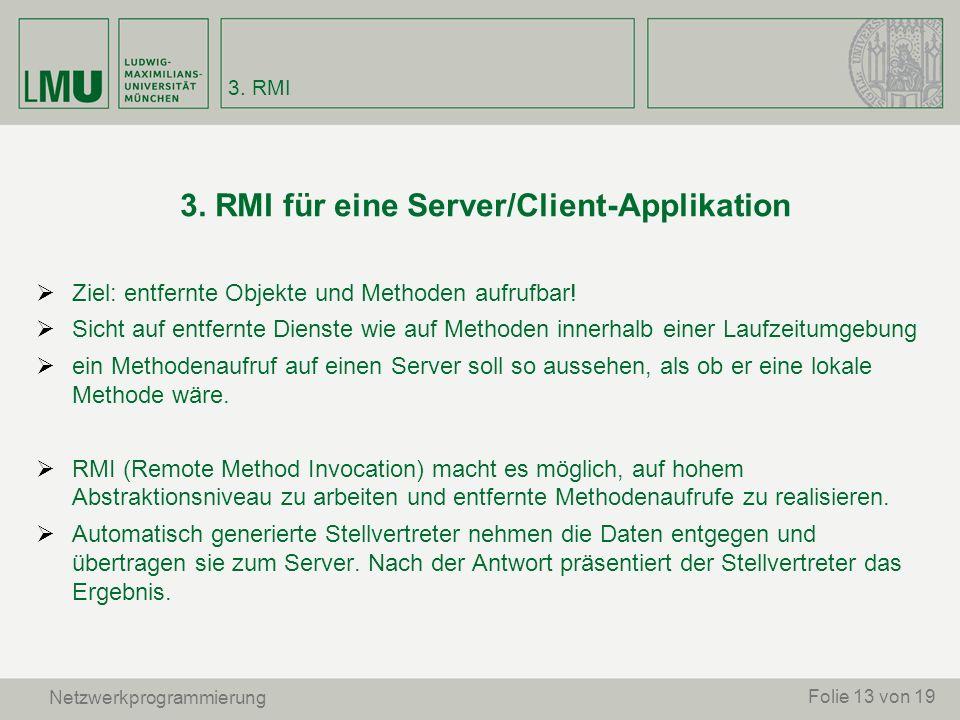 3. RMI für eine Server/Client-Applikation Ziel: entfernte Objekte und Methoden aufrufbar! Sicht auf entfernte Dienste wie auf Methoden innerhalb einer
