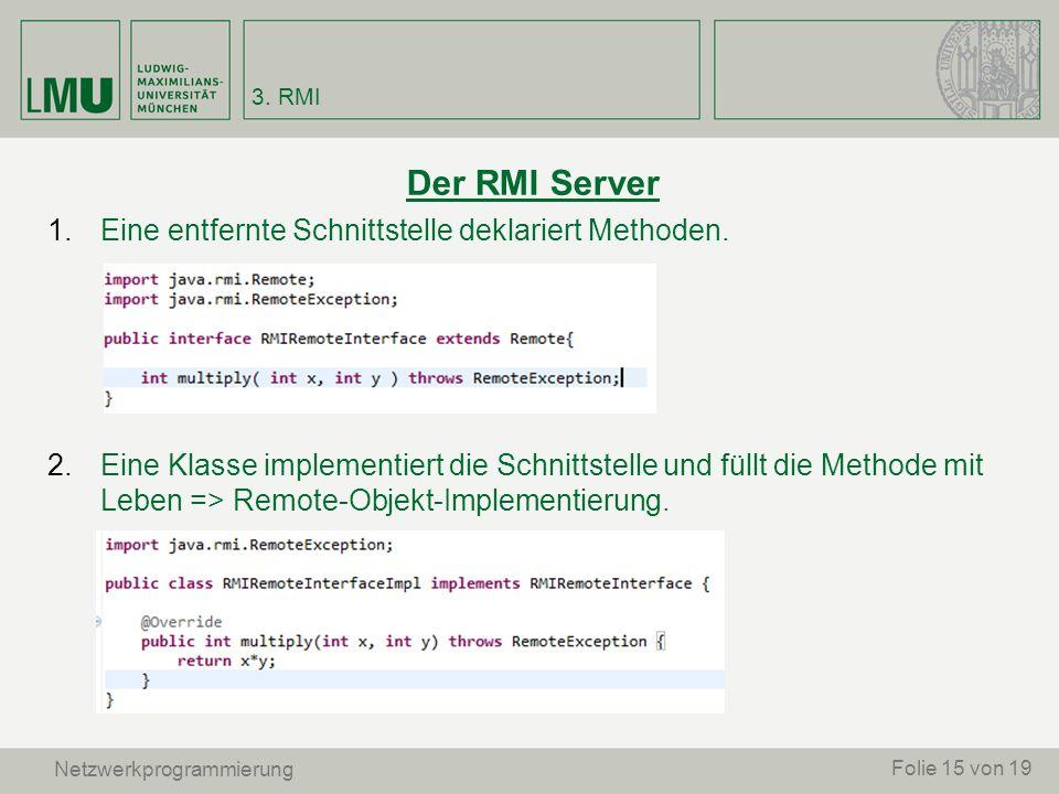 Der RMI Server 1.Eine entfernte Schnittstelle deklariert Methoden. 2.Eine Klasse implementiert die Schnittstelle und füllt die Methode mit Leben => Re