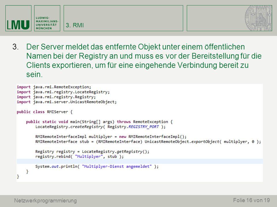 3. RMI Netzwerkprogrammierung 3.Der Server meldet das entfernte Objekt unter einem öffentlichen Namen bei der Registry an und muss es vor der Bereitst