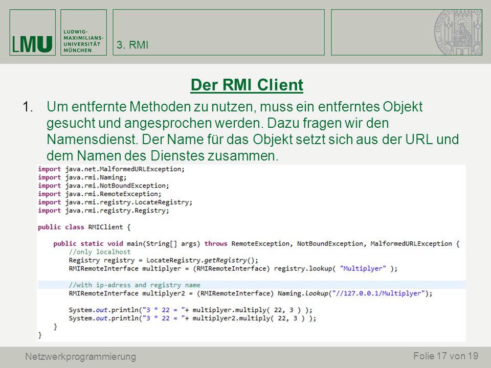 Netzwerkprogrammierung Der RMI Client 1.Um entfernte Methoden zu nutzen, muss ein entferntes Objekt gesucht und angesprochen werden. Dazu fragen wir d
